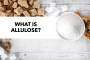 What is Allulose?  Everything you need to know in 300 words or less